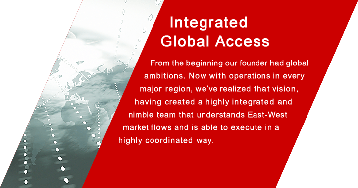 Integrated Global Access From the beginning our founder had global ambitions. Now with operations in every major region, we've realized that vision, having created a highly integrated and nimble team that understands East-West market flows and is able to execute in ahighly coordinated  way.