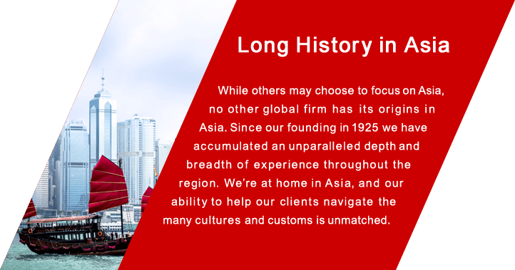 Long History in Asia While others may choose to focus on Asia, no other global firm has  its origins in Asia. Since our founding in 1925 we have accumulated an unparalleled depth and  breadth of experience throughout the region. We're at home in Asia, and our ability to help our clients navigate the many cultures and customs is unmatched.