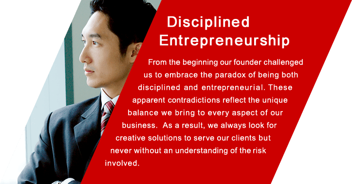 Disciplined Entrepreneurship From the beginning our founder challenged us to embrace the paradox of being both disciplined and entrepreneurial. These apparent contradictions reflect the unique  balance we bring to every aspect of our business. As a result, we always look for creative solutions to serve our clients but never without an understanding of the risk involved.