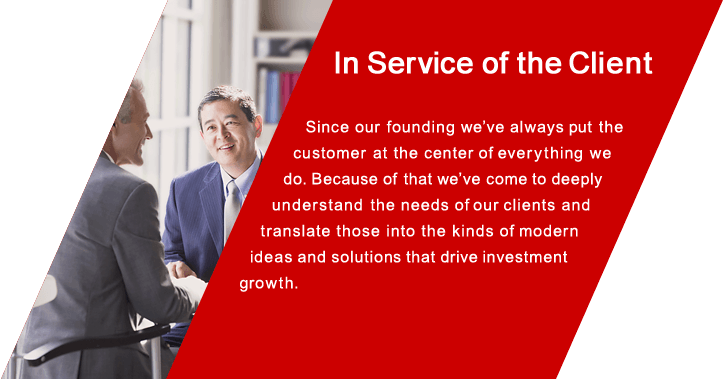 In Service of the Client Since our founding we've always put the customer at the center of everything we do. Because of that we've come to  deeply understand the needs of our clients and translate those into the kinds of modern ideas and solutions that drive investment growth.
