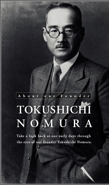 About our Founder  TOKUSHICHI NOMURA  Take a look back at our early days through the eyes of our founder Tokushichi Nomura.