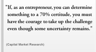 """If, as an entrepreneur, you can determine something to a 70% certitude, you must have the courage to take up the challenge even though some uncertainty remains."" (Capital Market Research)"
