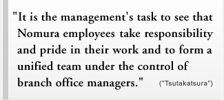 """It is the management's task to see that Nomura employees take responsibility and pride in their work and to form a unified team under the control of branch office managers."" (""Tsutakatsura"")"