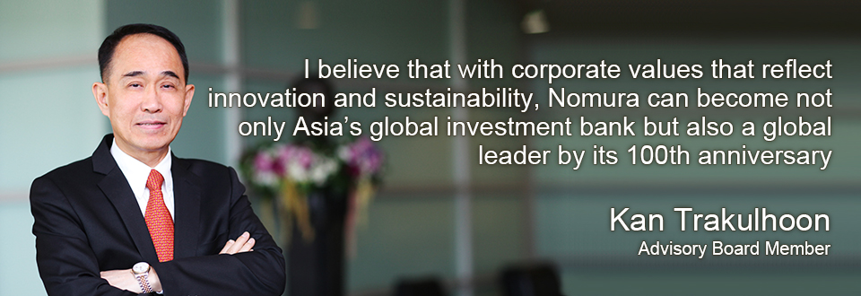 I believe that with corporate values that reflect innovation and sustainability, Nomura can become not only Asia's global investment bank but also a global leader by its 100th anniversary Kan Trakulhoon Advisory Board Member
