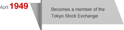 April1949 Becomes a member of the Tokyo Stock Exchange