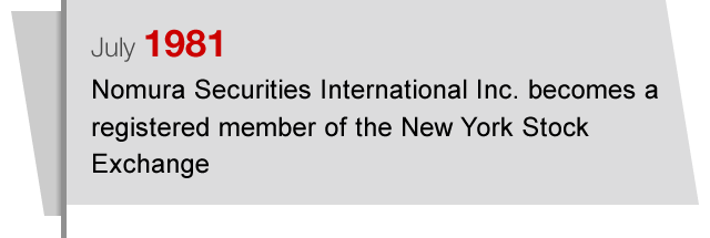 July1981 Nomura Securities International Inc. becomes a registered member of the New York Stock Exchange