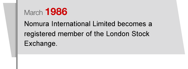 March1986 Nomura International Limited becomes a registered member of the London Stock Exchange.
