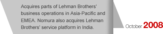 October2008 Acquires parts of Lehman Brothers' business operations in Asia-Pacific and EMEA. Nomura also acquires Lehman Brothers' service platform in India.