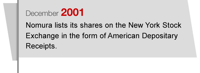 December2001 Nomura lists its shares on the New York Stock Exchange in the form of American Depositary Receipts.