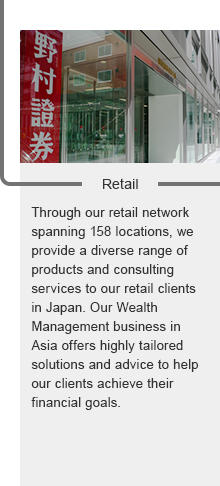 Retail:Through our retail network spanning 159 locations, we provide a diverse range of products and consulting services to our retail clients in Japan. Our Wealth Management business in Asia offers highly tailored solutions and advice to help our clients achieve their financial goals.