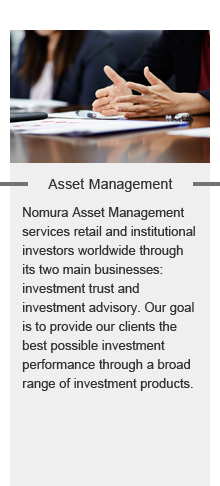 Asset Management:Asset Management services retail and institutional investors worldwide through its two main businesses: investment trust and investment advisory. Our goal is to provide our clients the best possible investment performance through a broad range of investment products.