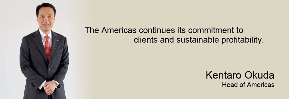 The Americas continues its commitment to clients and sustainable profitability. Kentaro Okuda Head of Americas