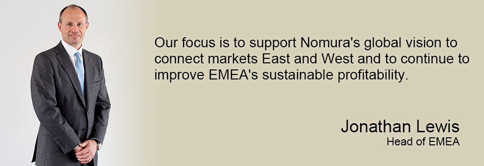 Our focus is to support Nomura's global vision to connect markets East and West and to continue to improve EMEA's sustainable profitability. Jonathan Lewis Head of EMEA