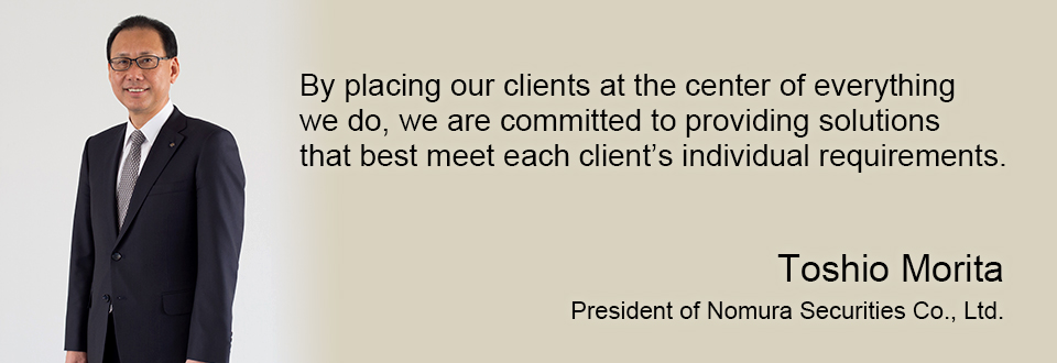 By placing our clients at the center of everything we do, we are committed to providing solutions that best meet each client's individual requirements. Toshio Morita President of Nomura Securities Co., Ltd.