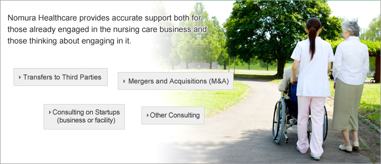 Nomura Healthcare provides accurate support both for those already engaged in the nursing care business and those thinking about engaging in it.