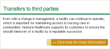 Transfers to third parties: Even with a change in management, a facility can continue to operate, which is important for maintaining access to nursing care in communities. Nomura Healthcare supports its customers to ensure the smooth takeover of a facility by a reputable successor.