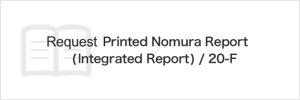 Request Printed Nomura Report (Integrated Report) / 20-F